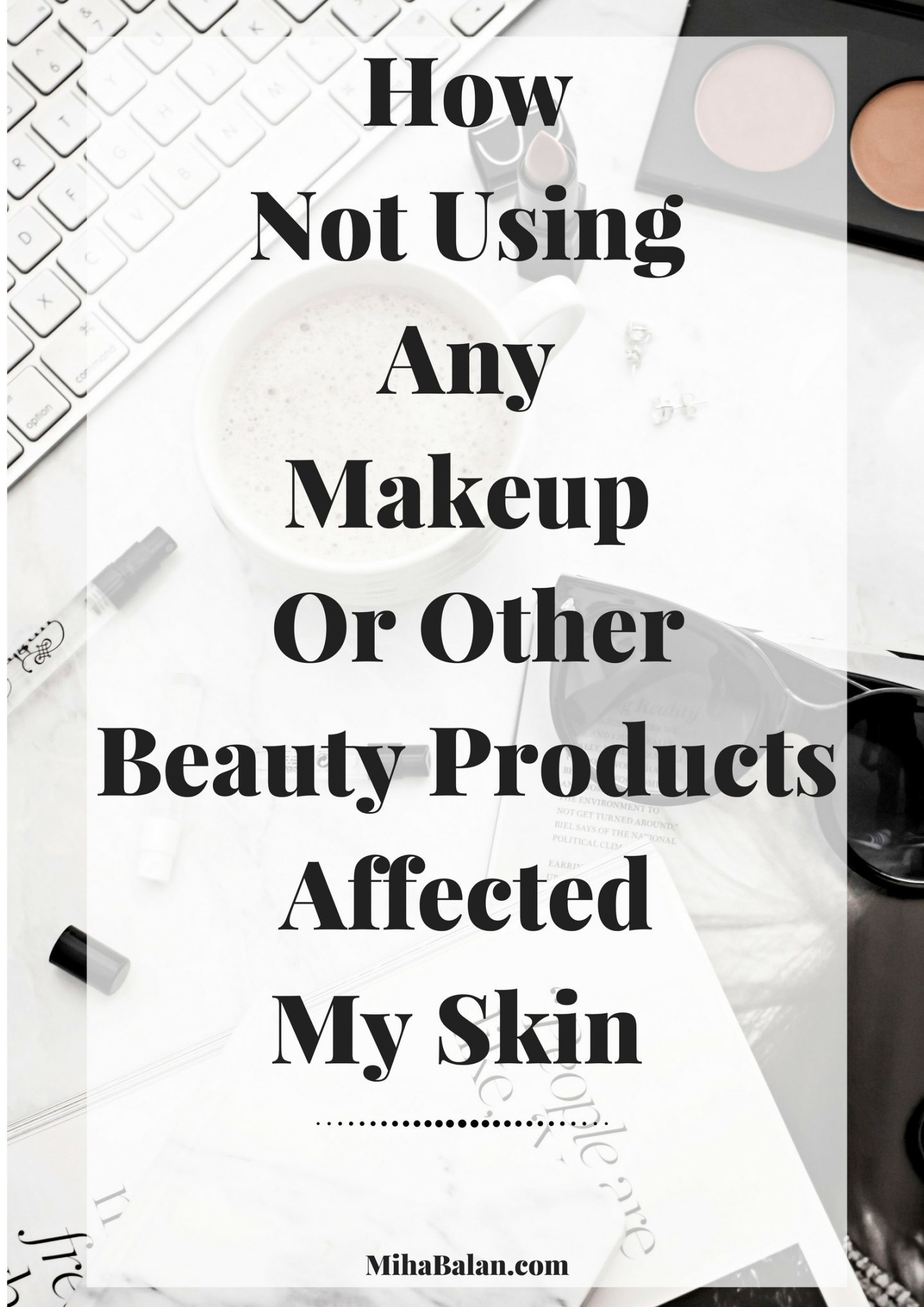How Not Using Any Makeup Or OtherBeauty ProductsAffected My Skin